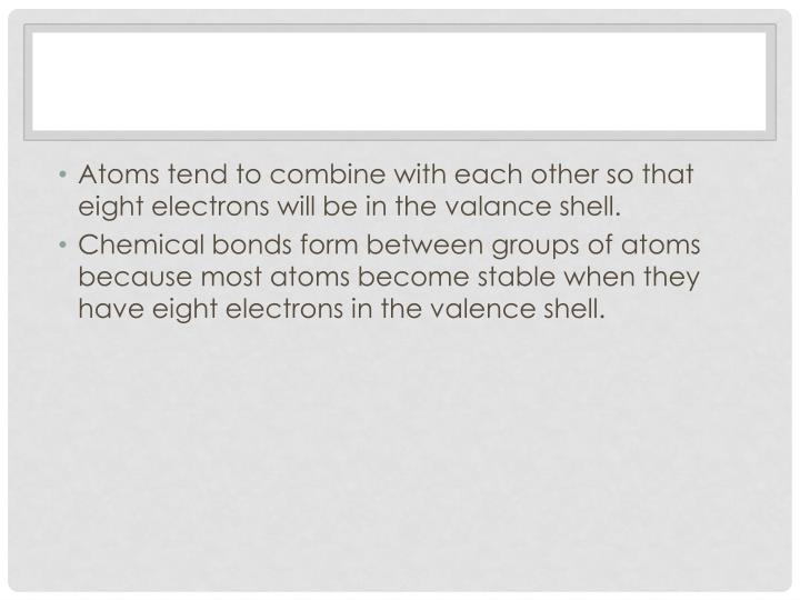 Atoms tend to combine with each other so that eight electrons will be in the valance shell.