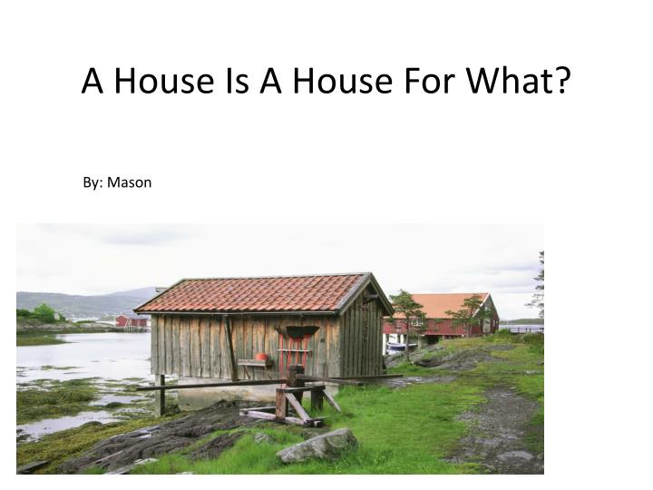 a house i s a h ouse f or w hat n.