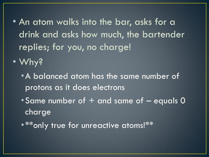 An atom walks into the bar, asks for a drink and asks how much, the bartender replies; for you, no charge!