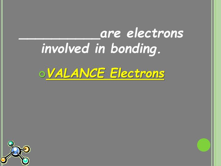 __________are electrons involved in bonding.