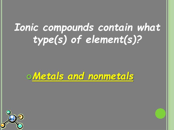 Ionic compounds contain what type(s) of element(s)?
