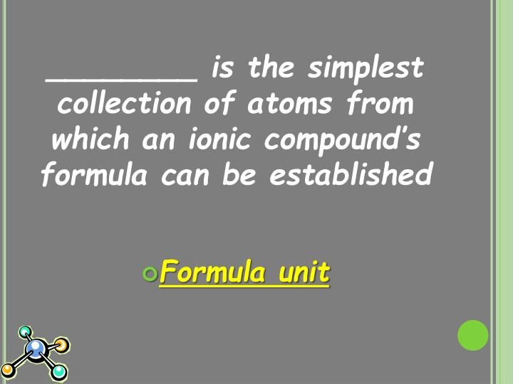 ________ is the simplest collection of atoms from which an ionic compound's formula can be established