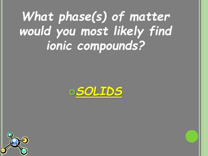 What phase(s) of matter would you most likely find ionic compounds?