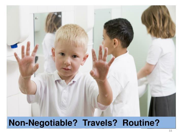 Non-Negotiable?  Travels?  Routine?
