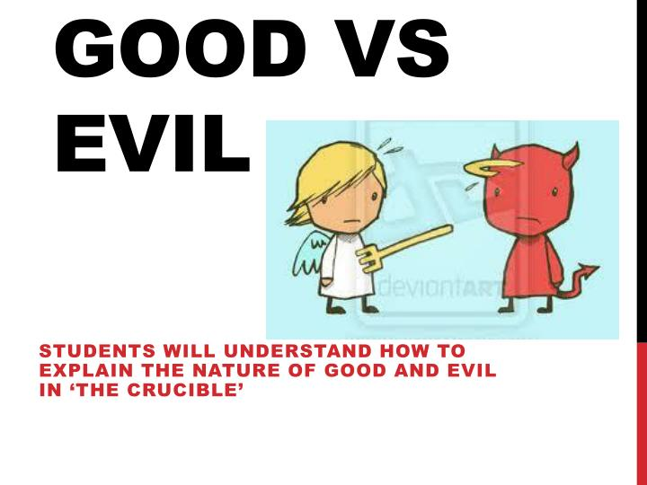 the crucible good versus evil essay The concept of good versus evil essay good vs evil veronical joyner capella university phi 2000 i think that it is in all of us as humans to do right but, at the same time i think that we all can be evil and have been evil at some point and time in our lives whether it was intentional or unintentional.