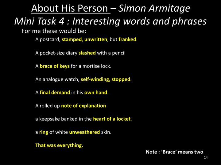 simon armitage about his person Two of simon armitage's poems, 'poem' and 'about his person' are written about someone who has, for unspecified reasons, passed away or gone.