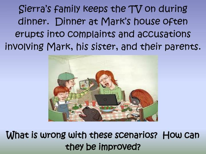 Sierra's family keeps the TV on during dinner.  Dinner at Mark's house often erupts into complaints and accusations involving Mark, his sister, and their parents.