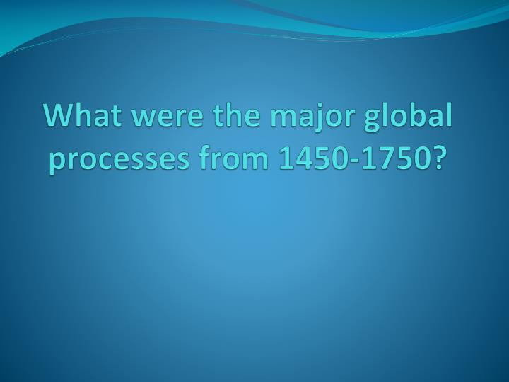 What were the major global processes from 1450-1750?