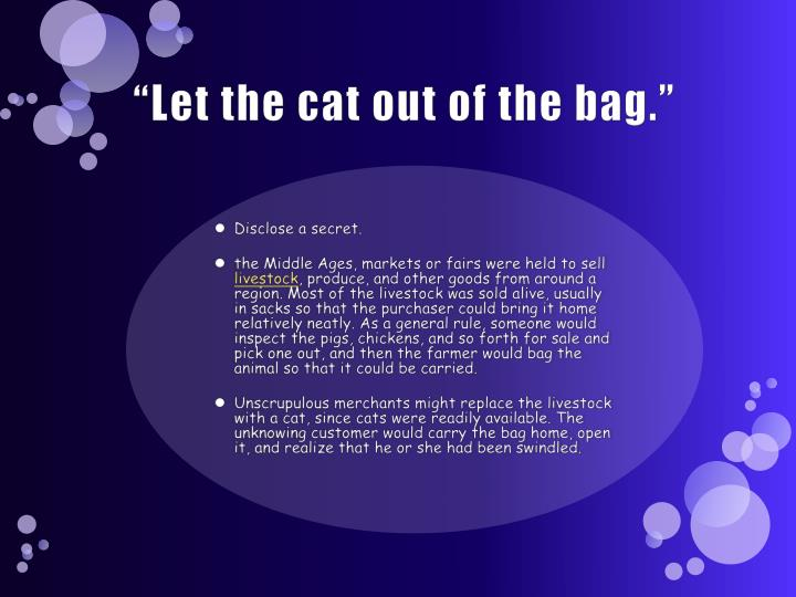 """Let the cat out of the bag."""