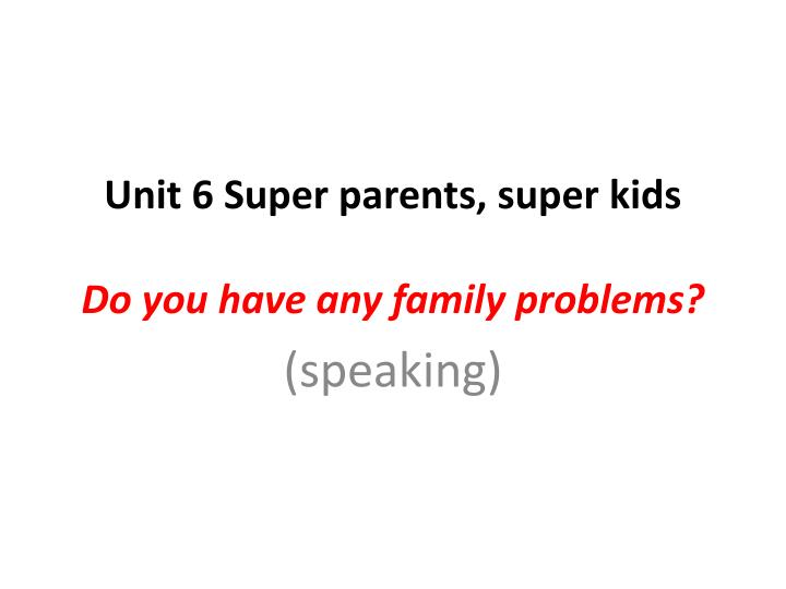 unit 6 super parents super kids do you have any family problems n.