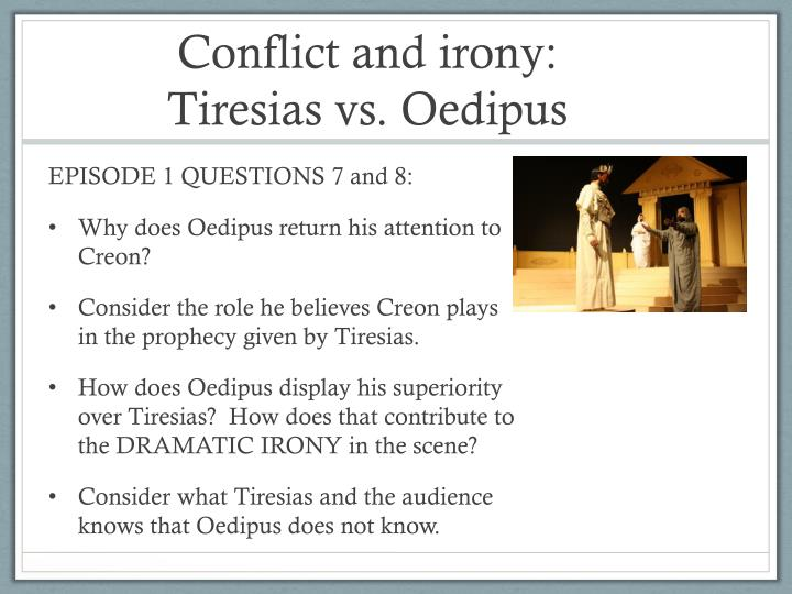 """juxtaposition of oedipus and tiresias Teiresias charges oedipus, """"but i say that you, with both your eyes, are blind"""" he makes the reference not to his physical state but to his mental state teiresias also says: """"you do not even know the blind wrongs you have done"""" referring to oedipus's unknown incestuous relationship and the murder of his father."""