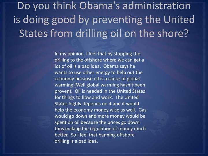 Do you think Obama's administration is doing good by preventing the United States from drilling oil on the shore?