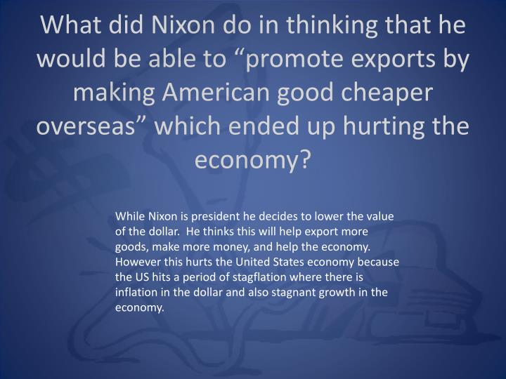 "What did Nixon do in thinking that he would be able to ""promote exports by making American good cheaper overseas"" which ended up hurting the economy?"