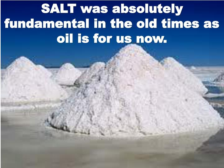 SALT was absolutely fundamental in the old times as oil is for us now.