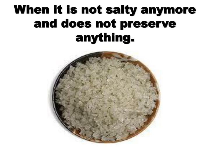 When it is not salty anymore and does not preserve anything.
