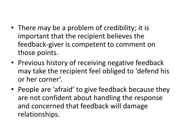 There may be a problem of credibility; it is important that the recipient believes the feedback-giver is competent to comment on those points.