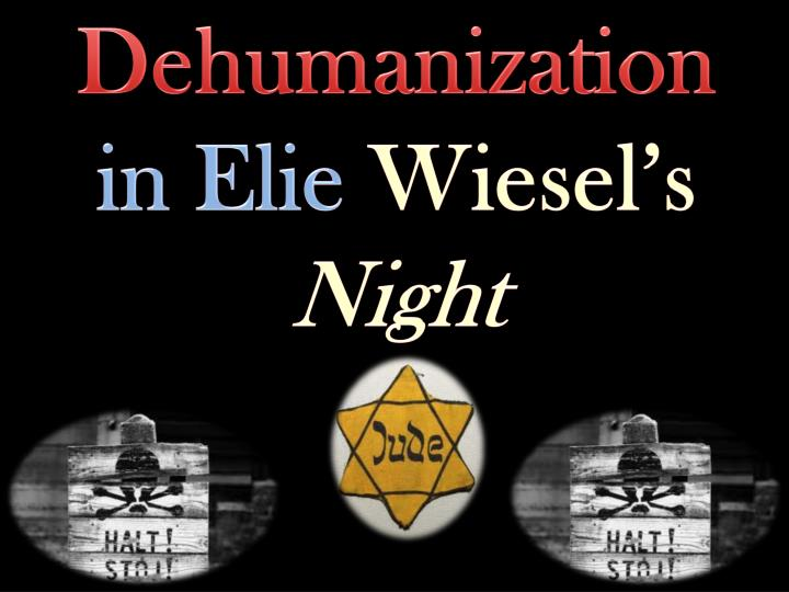 elie wiesel night essays dehumanization In the book night, elie and his father are sent to a concentration camp called auschwitz, and then buna at both of these camps, the nazis were unfair to.