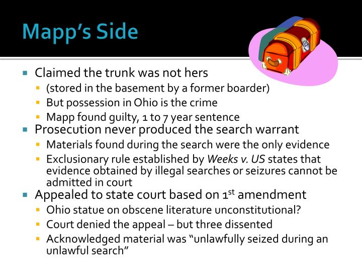 mapp v ohio Dollree mapp was charged with possession of obscene material she was convicted in the ohio's eighth district court of appeals and the ohio supreme court upheld her conviction.