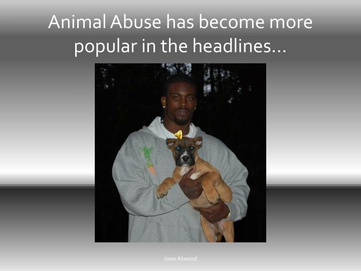 Animal Abuse has become more popular in the headlines…