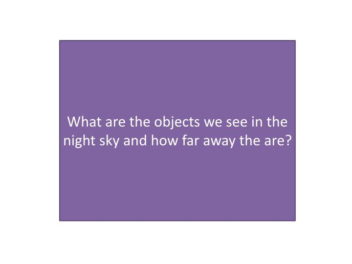What are the objects we see in the night sky and how far away the are?