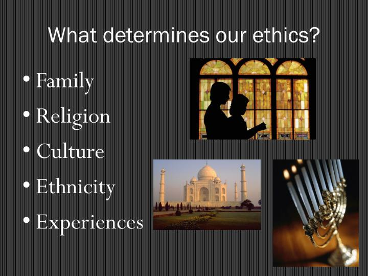 What determines our ethics?