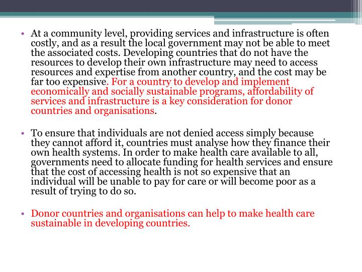 At a community level, providing services and infrastructure is often costly, and as a result the local government may not be able to meet the associated costs. Developing countries that do not have the resources to develop their own infrastructure may need to access resources and expertise from another country, and the cost may be far too expensive