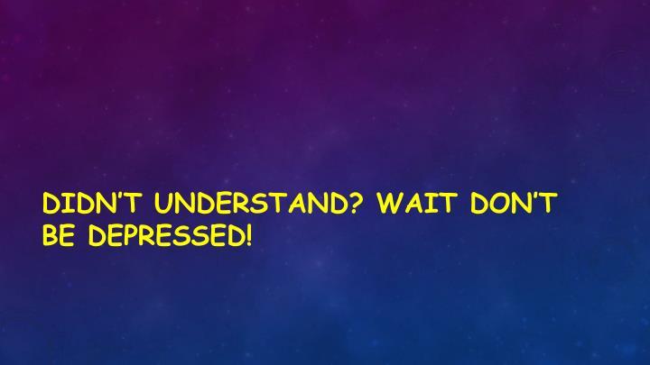Didn't understand? Wait don't be depressed!