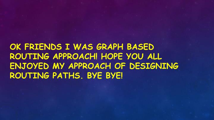 Ok friends I was graph based routing approach! Hope you all enjoyed my approach of designing routing paths. Bye