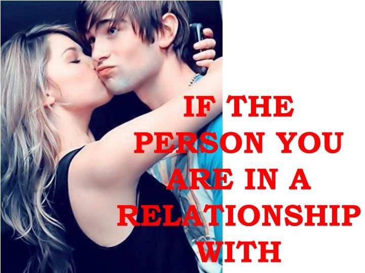 IF THE PERSON YOU ARE IN A RELATIONSHIP WITH