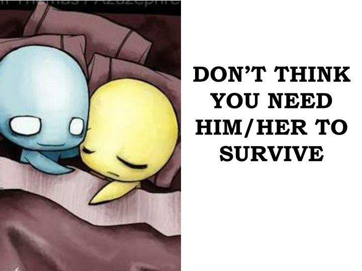 DON'T THINK YOU NEED HIM/HER TO SURVIVE