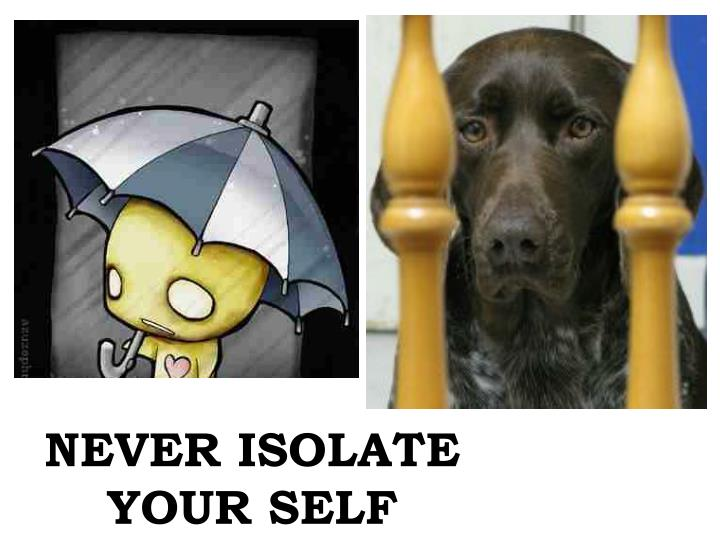 NEVER ISOLATE YOUR SELF