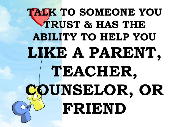 TALK TO SOMEONE YOU TRUST & HAS THE ABILITY TO HELP YOU