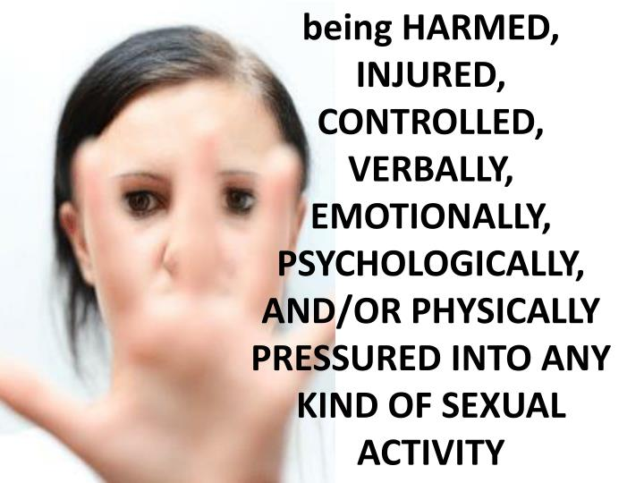 being HARMED, INJURED, CONTROLLED, VERBALLY, EMOTIONALLY, PSYCHOLOGICALLY, AND/OR PHYSICALLY PRESSURED INTO ANY KIND OF SEXUAL ACTIVITY