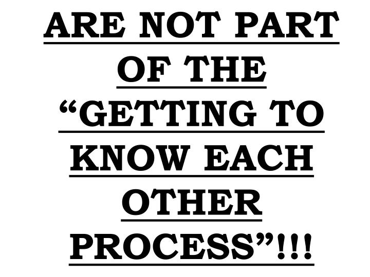"""ARE NOT PART OF THE """"GETTING TO KNOW EACH OTHER PROCESS""""!!!"""