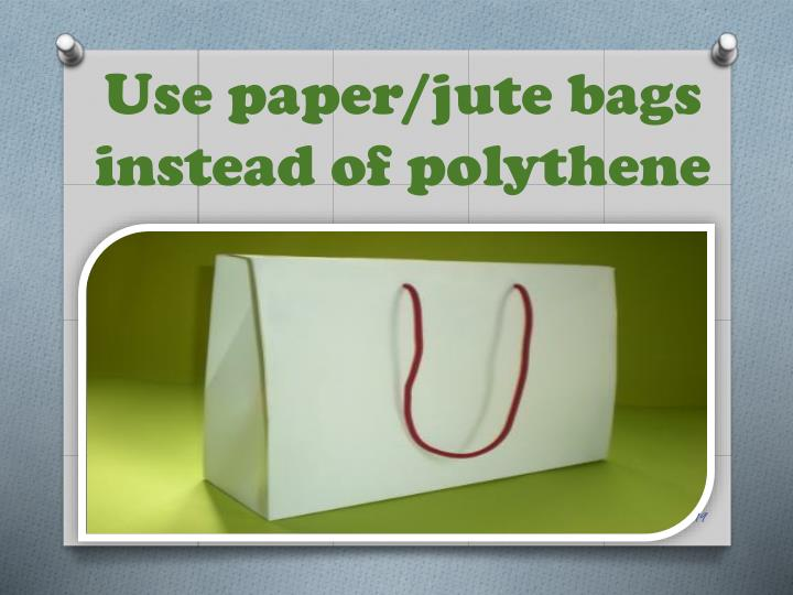 Use paper/jute bags instead of