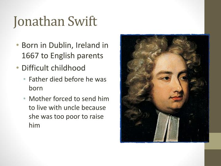 "johnathan swift a modest proposal Jonathan swift: jonathan swift, anglo-irish author, who was the foremost prose satirist in the english language besides the celebrated novel gulliver's travels (1726), he wrote such shorter works as a tale of a tub (1704) and ""a modest proposal"" (1729."