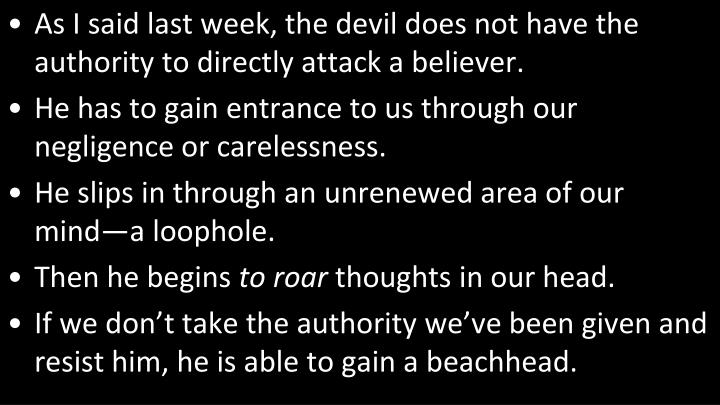 As I said last week, the devil does not have the authority to directly attack a believer.