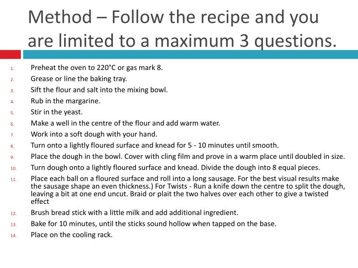Method – Follow the recipe and you are limited to a maximum 3 questions.