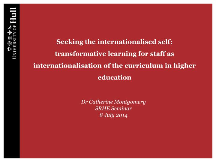 Seeking the internationalised self: transformative learning for staff as internationalisation of the...