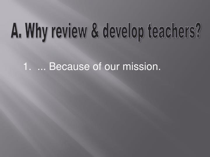 A. Why review & develop teachers?