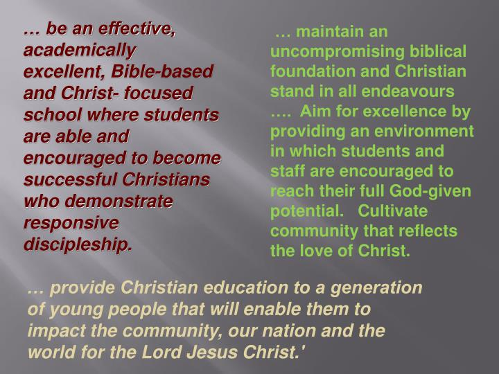 … be an effective, academically excellent, Bible-based and Christ- focused school where students are able and encouraged to become successful Christians who demonstrate responsive discipleship.