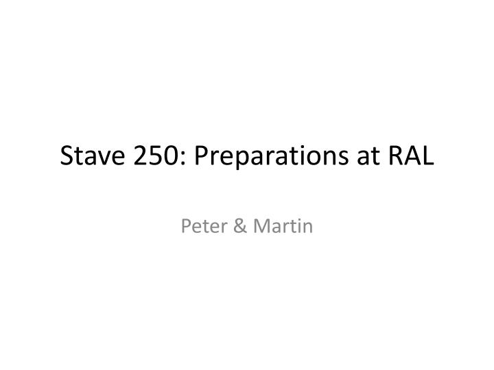 stave 250 preparations at ral