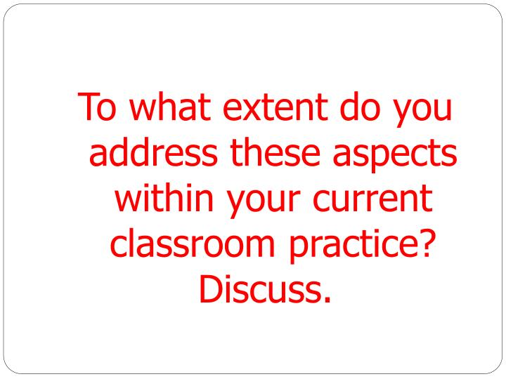 To what extent do you address these aspects within your current classroom practice?