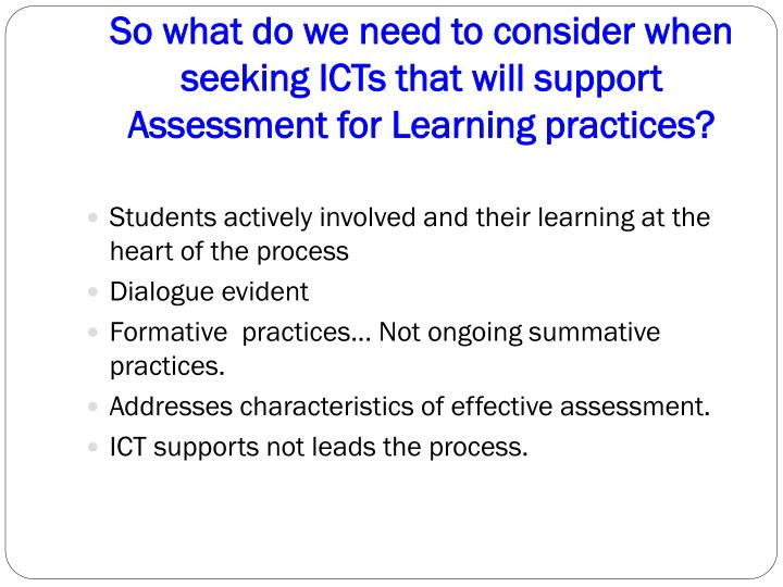 So what do we need to consider when seeking ICTs that will support Assessment for Learning practices?