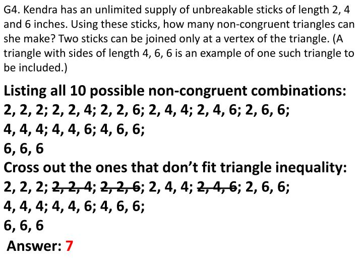 G4. Kendra has an unlimited supply of unbreakable sticks of length 2, 4 and 6 inches. Using these sticks, how many non-congruent triangles can she make? Two sticks can be joined only at a vertex of the triangle. (A triangle with sides of length 4, 6, 6 is an example of one such triangle to be included.)