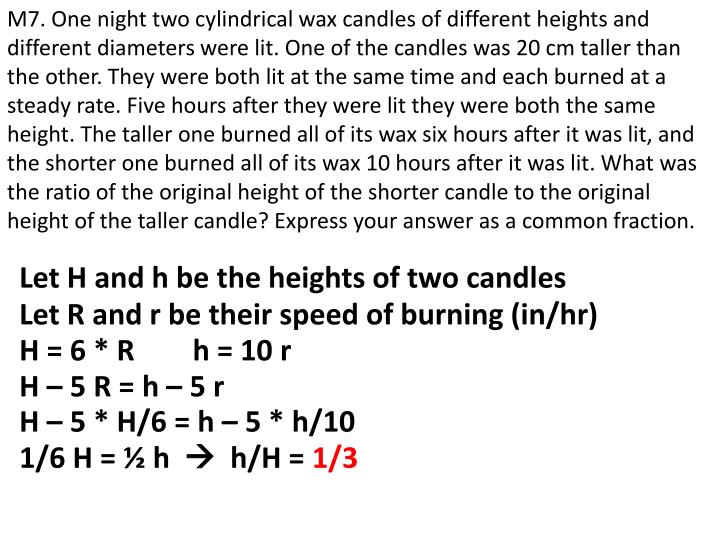 M7. One night two cylindrical wax candles of different heights and different diameters were lit. One of the candles was 20 cm taller than the other. They were both lit at the same time and each burned at a steady rate. Five hours after they were lit they were both the same height. The taller one burned all of its wax six hours after it was lit, and the shorter one burned all of its wax 10 hours after it was lit. What was the ratio of the original height of the shorter candle to the original height of the taller candle? Express your answer as a common fraction.