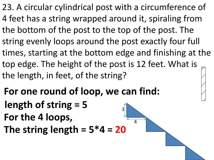 23. A circular cylindrical post with a circumference of 4 feet has a string wrapped around it, spiraling from the bottom of the post to the top of the post. The string evenly loops around the post exactly four full times, starting at the bottom edge and finishing at the top edge. The height of the post is 12 feet. What is the length, in feet, of the string?