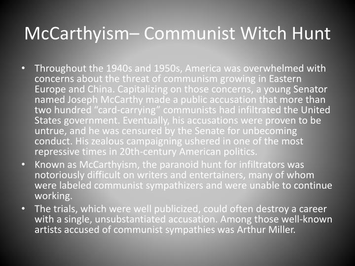 the crucible mccarthyism Arthur miller wrote the crucible in 1953, during the era of mccarthyism in the united states the play, which is a fictionalized account of the salem witch trials, is an allegory (or extended.