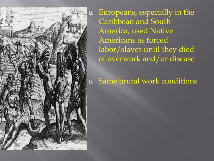 Europeans, especially in the Caribbean and South America, used Native Americans as forced labor/slaves until they died of overwork and/or disease