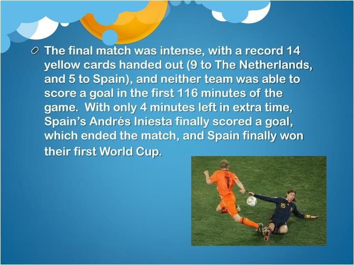 The final match was intense, with a record 14 yellow cards handed out (9 to The Netherlands, and 5 to Spain), and neither team was able to score a goal in the first 116 minutes of the game. With only 4 minutes left in extra time, Spain's Andrés